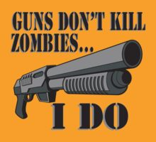 Guns don't kill zombies, I do. by Tardis53