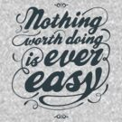 Nothing Worth Doing Is Ever Easy by ozlat