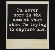 I'm never more in the moment than when I'm trying to capture one by Colleen Milburn