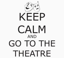 Keep Calm and Go To The Theatre by VanPerriStudios