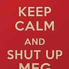 Keep Calm and Shut up Meg by SixPixeldesign
