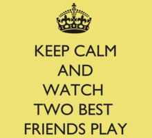 Keep Calm And... Watch Two Best Friends Play by BegitaLarcos