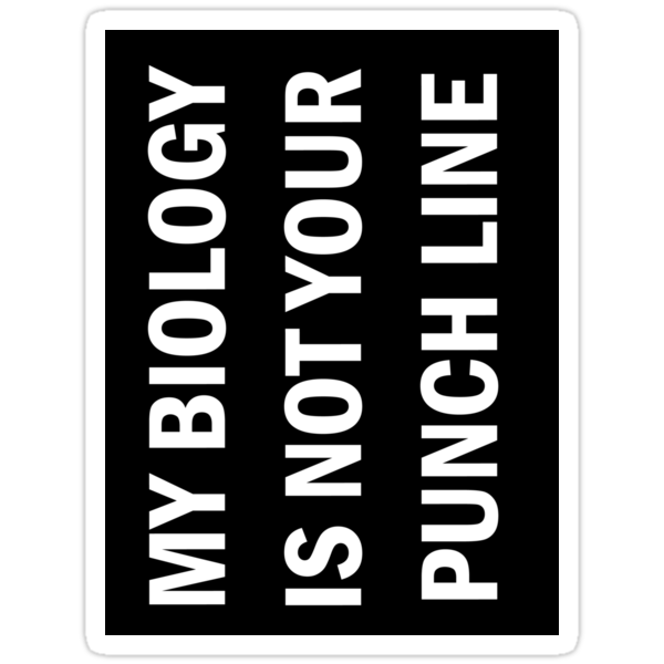 My Biology is not Your Punch Line by tardisworkshop