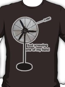 Just screwing one of my fans! T-Shirt
