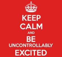 KEEP CALM and Be Uncontrollably Excited by Golubaja