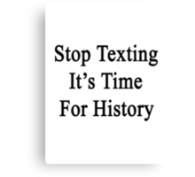 Stop Texting It's Time For History Canvas Print