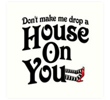 Don't Make Me Drop A House On You Wizard of Oz Art Print