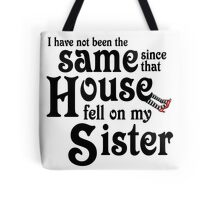 I Have Not Been The Same Since That House FellOn My Sister Wizard of Oz Tote Bag