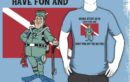 "SCUBA Steve Says ""Have Fun And Don't Piss Off The Big Fish"" by SportsT-Shirts"