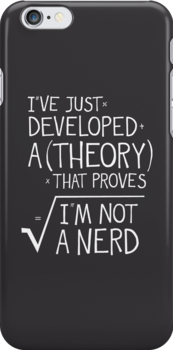 I've Just Developed A Theory That Proves I'm Not A Nerd by Made With Awesome
