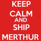Keep Calm and Ship Merthur by Flippinawesome