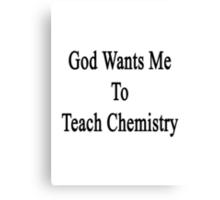 God Wants Me To Teach Chemistry  Canvas Print