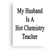 My Husband Is A Hot Chemistry Teacher Canvas Print