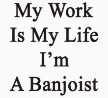 My Work Is My Life I'm A Banjoist by supernova23