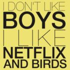 I don&#x27;t like boys I like netflix and birds! by loveaj