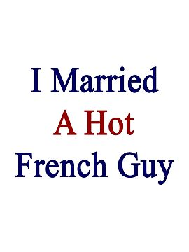 I Married A Hot French Guy by supernova23