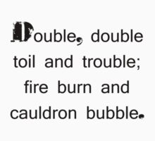 Double, double toil and trouble; fire burn and cauldron bubble. by Tia Knight