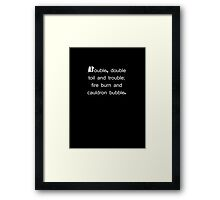 DOUBLE, DOUBLE TOIL AND TROUBLE; FIRE BURN AND CAULDRON BUBBLE. Framed Print