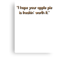 """I hope your apple pie is freakin' worth it.""  Canvas Print"