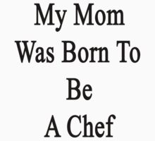 My Mom Was Born To Be A Chef by supernova23
