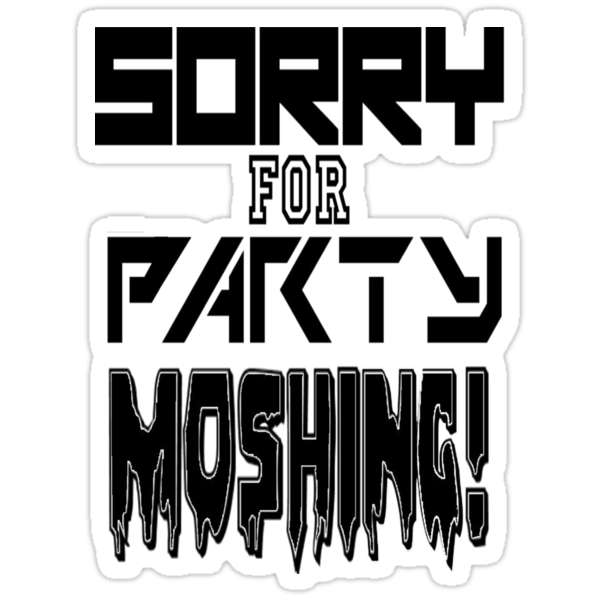 Sorry for party moshing by chr15w00d