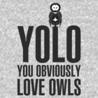 YOLO - YOU OBVIOUSLY LOVE OWLS by bomdesignz