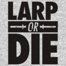 LARP OR DIE by PEZRULEZ