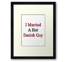 I Married A Hot Danish Guy Framed Print