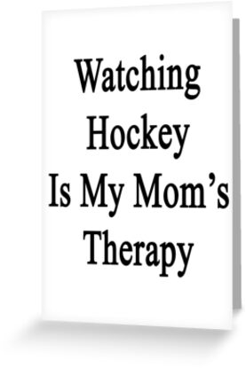 Watching Hockey Is My Mom's Therapy by supernova23