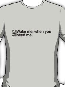 Wake me, when you need me. T-Shirt