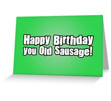 Happy Birthday you Old Sausage! Greeting Card