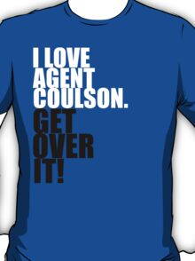 I love Agent Coulson. Get over it! T-Shirt