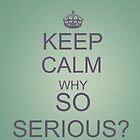 Keep Calm why So Serious? by IanPeriwinkle