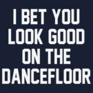 I bet you look good on the dancefloor by BostonTeeParty