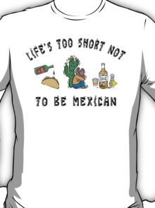 """Mexican """"Life's Too Short Not To Be Mexican"""" T-Shirt"""