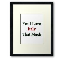 Yes I Love Italy That Much Framed Print