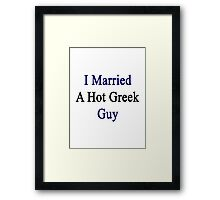 I Married A Hot Greek Guy Framed Print