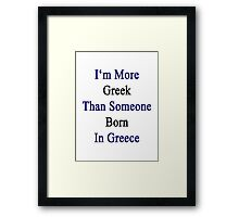 I'm More Greek Than Someone Born In Greece Framed Print