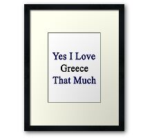Yes I Love Greece That Much Framed Print