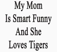 My Mom Is Smart Funny And She Loves Tigers by supernova23