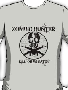 Zombie Hunter...Kill or Be Eaten T-Shirt