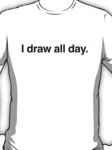 I draw all day. T-Shirt