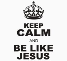 KEEP CALM AND BE LIKE JESUS by chasemarsh