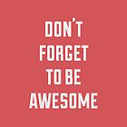 Don't Forget To Be Awesome by laurenschroer