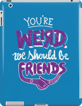 You're Weird We Should Be Friends by Made With Awesome