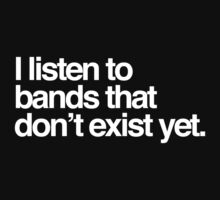 I listen to bands that don't exist yet. by RexLambo