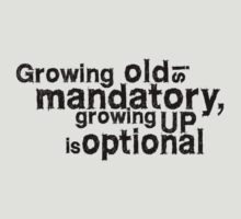 growing old is mandatory, growing up is optional by digerati