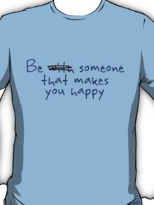 Be someone that makes you happy. T-Shirt