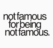 Not famous for being not famous. by OffensivelyTrue