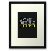 Why You Gotta Be So HUFFLEPUFF Framed Print
